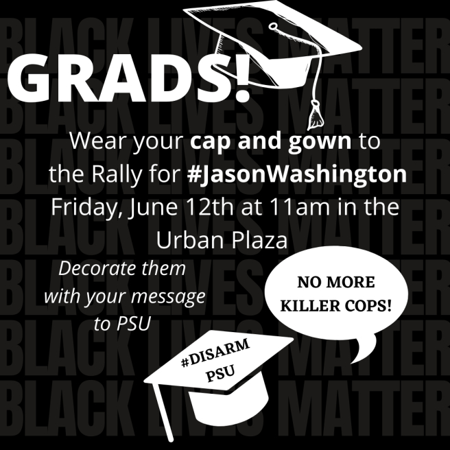 Grads!  Wear your cap and gown to the Rally for #JasonWashington  Friday, June 12 at 11am in the Urban Plaza.  Decorate them with your message to PSU: No More Killer Cops! #DisarmPSU