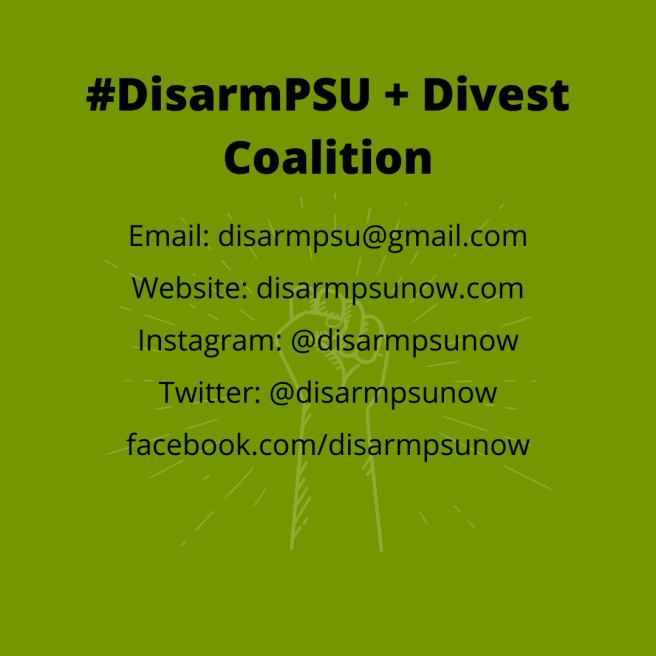 Connect with DisarmPSU + Divest Coalition through_ Email_ disarmpsu@gmail.com Website_ disarmpsunow.com Instagram_ @disarmpsunow Twitter_ @disarmpsunow Facebook_ facebook.com_disarmpsunow